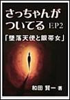 さっちゃんがついてるEP2~「墜落天使と眼帯女」 電子書籍版