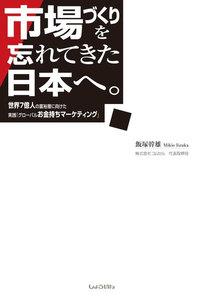 市場づくりを忘れてきた日本へ。 ー世界7億人の富裕層に向けた実践「グローバルお金持ちマーケティング」 電子書籍版