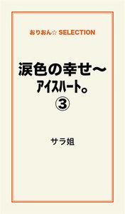 涙色の幸せ~アイスハート。(3)