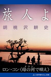 旅人よ ロン・コン〈母の河(メコン)で唄え〉 電子書籍版