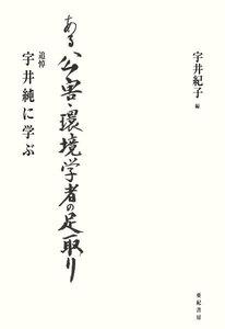ある公害・環境学者の足取り : 追悼 宇井純に学ぶ