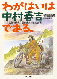 わがはいは中村春吉である。 : 自転車で世界一周無銭旅行をした男