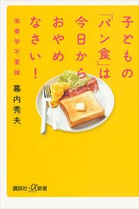 子どもの「パン食」は今日からおやめなさい! 栄養学不要論 電子書籍版