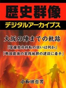 大坂の陣までの軌跡「家康、駿府移転の狙いは何か」「戦国最後の実戦城郭の建設に着手」