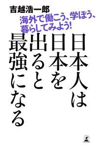 日本人は日本を出ると最強になる 海外で働こう、学ぼう、暮らしてみよう! 電子書籍版