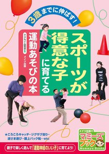 スポーツが得意な子に育てる運動あそびの本 : 3歳までに伸ばす!