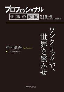 プロフェッショナル 仕事の流儀 中村勇吾  ウェブデザイナー ワンクリックで、世界を驚かせ