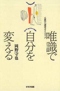 唯識で自分を変える : 仏教の心理学ガイドブック