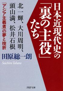 日本近現代史の「裏の主役」たち 北一輝、大川周明、頭山満、松井石根……「アジア主義者」の夢と挫折