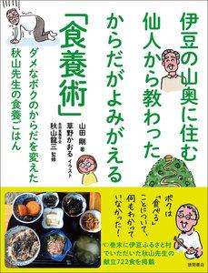 伊豆の山奥に住む仙人から教わった からだがよみがえる「食養術」 ダメなボクのからだを変えた 秋山先生の食養ごはん