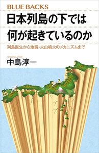 日本列島の下では何が起きているのか 列島誕生から地震・火山噴火のメカニズムまで