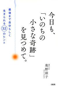 今日も、「いのちの小さな奇跡」を見つめて。(大和出版) 最後まで自分らしく生きられる32のヒント