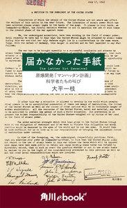 届かなかった手紙 原爆開発「マンハッタン計画」科学者たちの叫び (角川ebook nf)