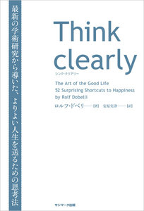 Think clearly 最新の学術研究から導いた、よりよい人生を送るための思考法 電子書籍版