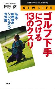ゴルフ下手につける13のクスリ 名医・田原紘のシングルへの処方箋