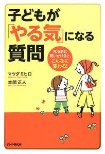 子どもが「やる気」になる質問 叱る前に問いかけると、こんなに変わる! 電子書籍版
