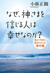 なぜ、神さまを信じる人は幸せなのか?私がいちばん伝えたかった幸せ論 電子書籍版