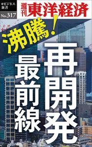 沸騰!再開発最前線―週刊東洋経済eビジネス新書No.317