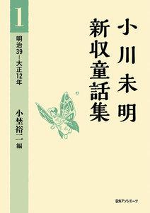 小川未明新収童話集 1 明治39-大正12年 電子書籍版