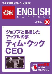 [音声DL付き]「ジョブズと目指したアップルの夢」ティム・クックCEO(CNNEE ベスト・セレクション インタビュー30)