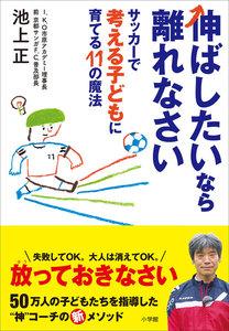 伸ばしたいなら離れなさい ~サッカーで考える子どもに育てる11の魔法~