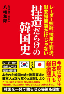 捏造だらけの韓国史 - レーダー照射、徴用工判決、慰安婦問題だけじゃない -