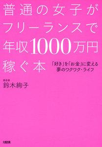 普通の女子がフリーランスで年収1000万円稼ぐ本(大和出版) 「好き」を「お金」に変える夢のワクワク・ライフ 電子書籍版