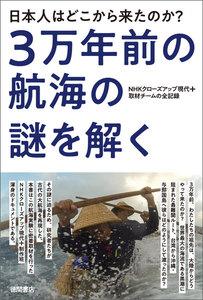 日本人はどこから来たのか? 3万年前の航海の謎を解く NHKクローズアップ現代+取材チームの全記録