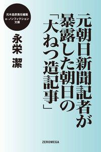 元朝日新聞記者が暴露した朝日の「大ねつ造記事」