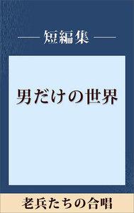 男だけの世界 老兵たちの合唱 【五木寛之ノベリスク】 電子書籍版