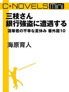 C★NOVELS Mini 三枝さん銀行強盗に遭遇する 蓮華君の不幸な夏休み番外篇10