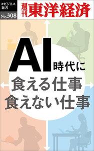 AI時代に食える仕事 食えない仕事―週刊東洋経済eビジネス新書No.308