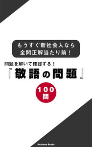 問題を解いて確認する!『敬語の問題100問』もうすぐ新社会人なら全問正解当たり前! 電子書籍版