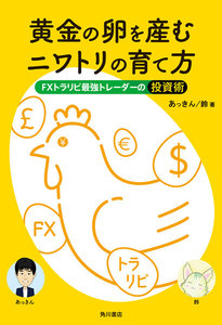 黄金の卵を産むニワトリの育て方 FXトラリピ最強トレーダーの投資術