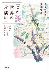「この世界の片隅に」こうの史代 片渕須直 対談集 さらにいくつもの映画のこと