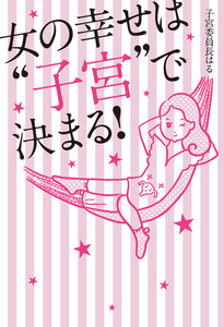 """女の幸せは""""子宮""""で決まる!"""