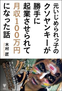 元いじめられっ子のクソヤンキーが勝手に起業させられて月収100万円になった話 電子書籍版