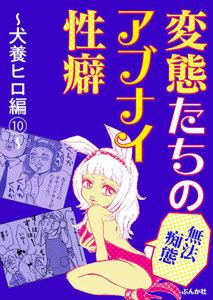 【無法痴態】変態たちのアブナイ性癖~犬養ヒロ編~ 10巻