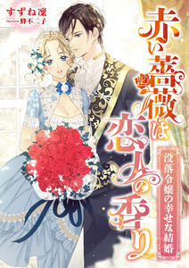 赤い薔薇は恋人の香り ~没落令嬢の幸せな結婚~