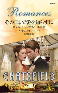その日まで愛を知らずに 【ホテル・チャッツフィールド V】 電子書籍版