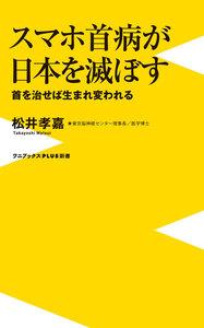 スマホ首病が日本を滅ぼす - 首を治せば生まれ変われる -