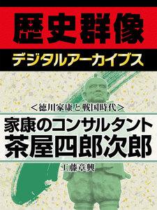 <徳川家康と戦国時代>家康のコンサルタント 茶屋四郎次郎
