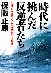 時代に挑んだ反逆者たち 近代日本をつくった「変革」のエネルギー