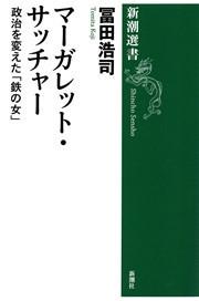 マーガレット・サッチャー―政治を変えた「鉄の女」―(新潮選書)