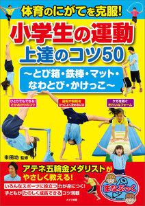体育のにがてを克服!小学生の運動 上達のコツ50 ~とび箱・鉄棒・マット・なわとび・かけっこ~