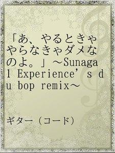 「あ、やるときゃやらなきゃダメなのよ。」~Sunaga 1 Experience's du bop remix~