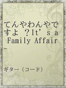 てんやわんやですよ ?It's a Family Affair-