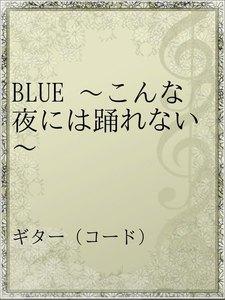 BLUE ~こんな夜には踊れない~
