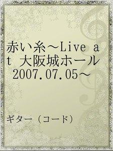 赤い糸~Live at 大阪城ホール 2007.07.05~