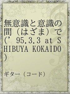 無意識と意識の間(はざま)で('95.3.3 at SHIBUYA KOKAIDO)